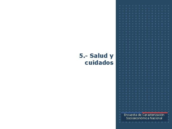 5. - Salud y cuidados Encuesta de Caracterización Socioeconómica Nacional