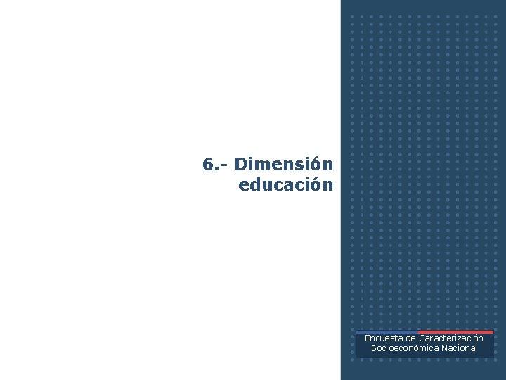 6. - Dimensión educación Encuesta de Caracterización Socioeconómica Nacional