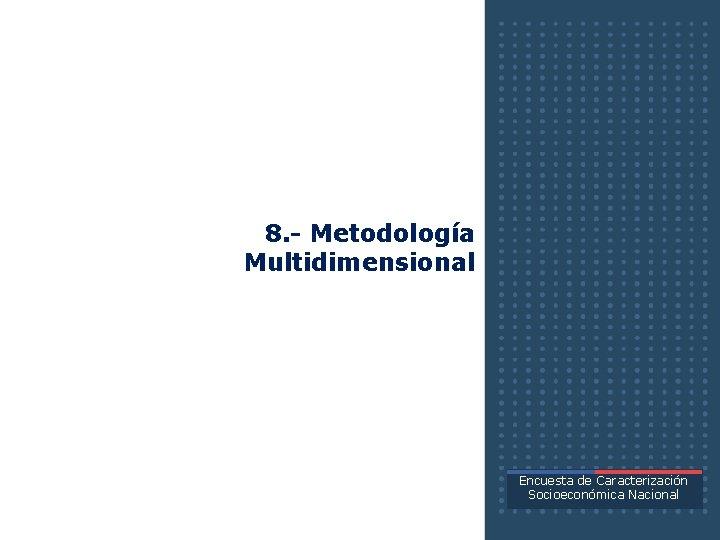 8. - Metodología Multidimensional Encuesta de Caracterización Socioeconómica Nacional