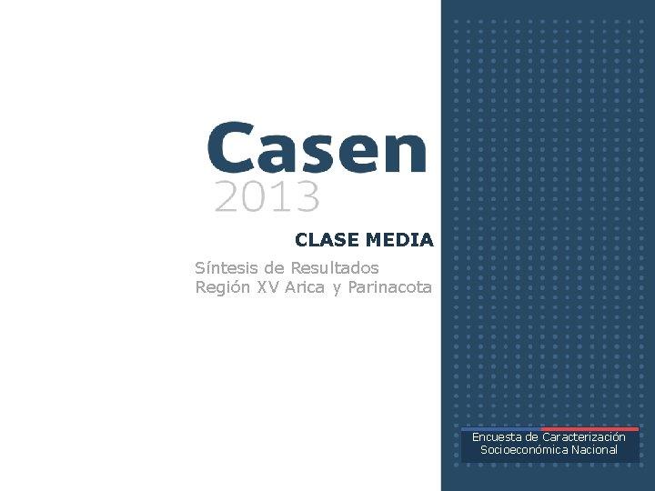 CLASE MEDIA Síntesis de Resultados Región XV Arica y Parinacota Encuesta de Caracterización Socioeconómica
