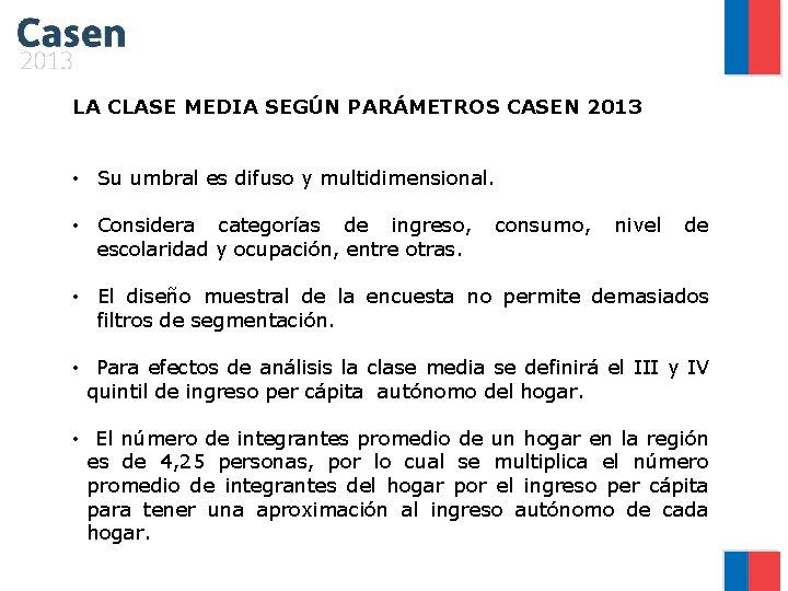 LA CLASE MEDIA SEGÚN PARÁMETROS CASEN 2013 • Su umbral es difuso y multidimensional.