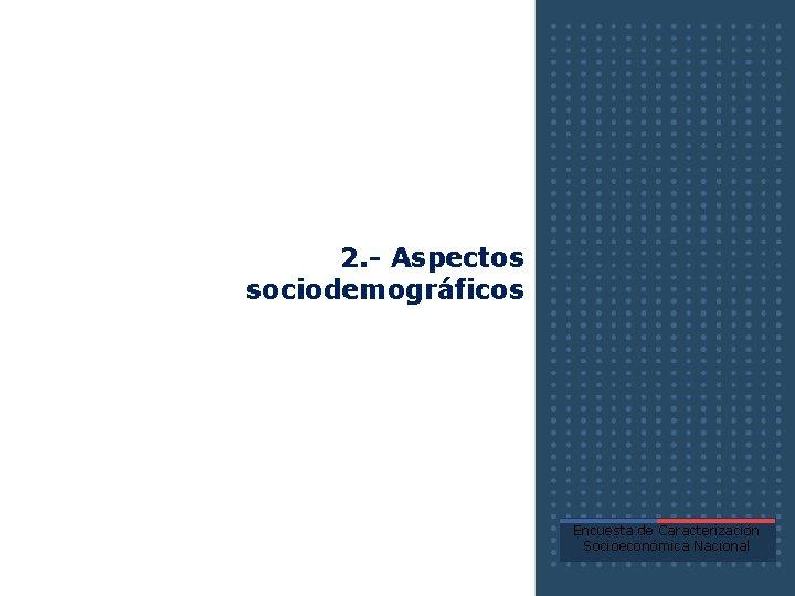 2. - Aspectos sociodemográficos Encuesta de Caracterización Socioeconómica Nacional