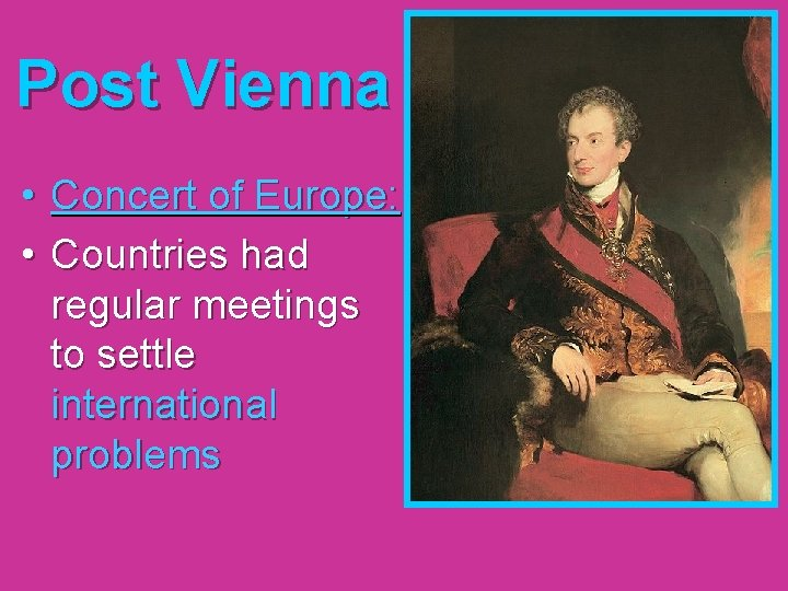 Post Vienna • Concert of Europe: • Countries had regular meetings to settle international