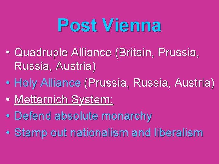 Post Vienna • Quadruple Alliance (Britain, Prussia, Russia, Austria) • Holy Alliance (Prussia, Russia,