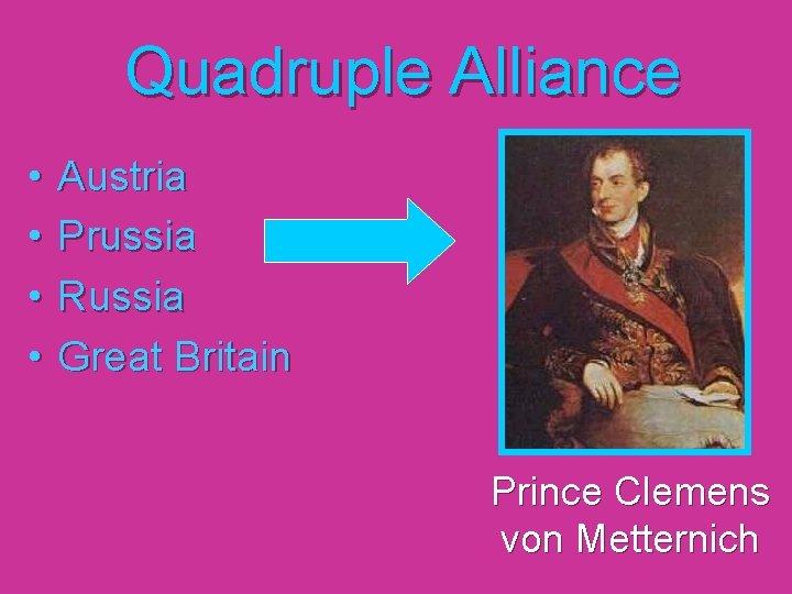 Quadruple Alliance • • Austria Prussia Russia Great Britain Prince Clemens von Metternich