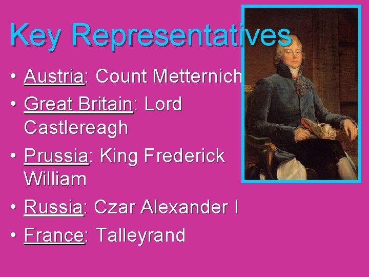 Key Representatives • Austria: Count Metternich • Great Britain: Lord Castlereagh • Prussia: King