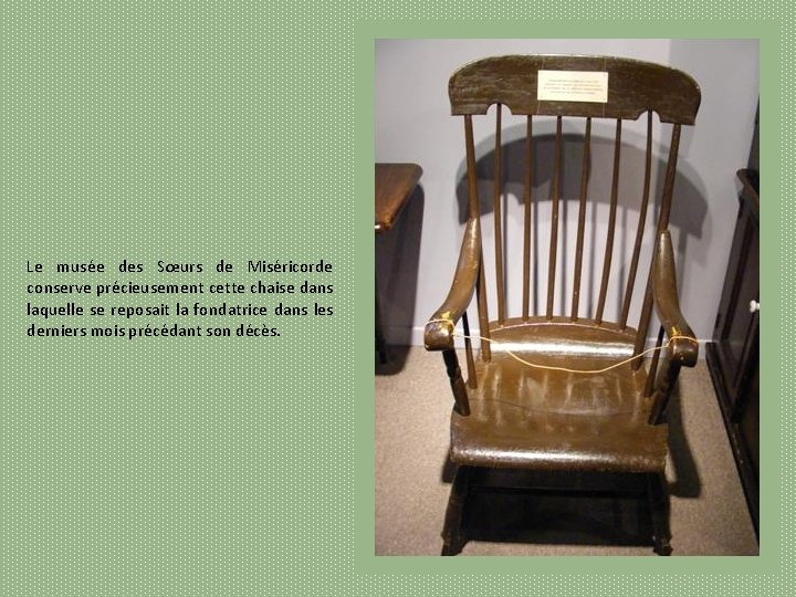 Le musée des Sœurs de Miséricorde conserve précieusement cette chaise dans laquelle se reposait