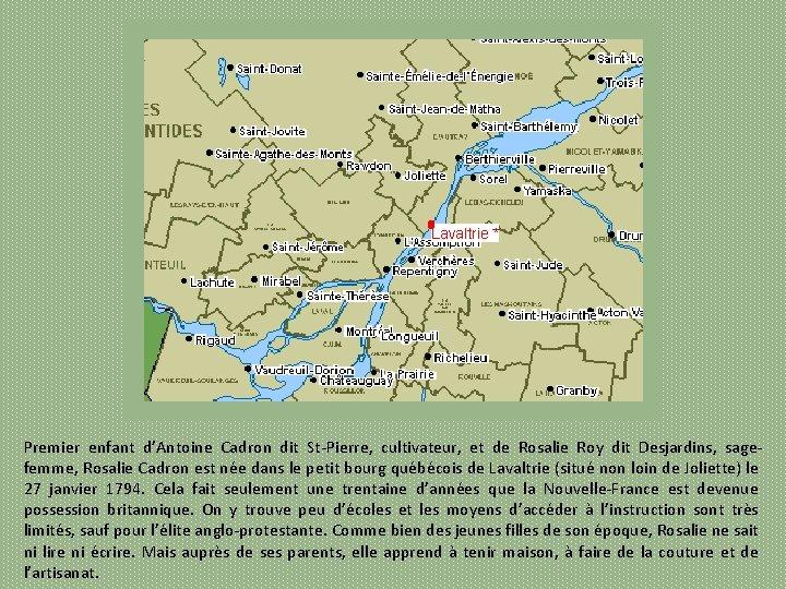 Premier enfant d'Antoine Cadron dit St Pierre, cultivateur, et de Rosalie Roy dit Desjardins,