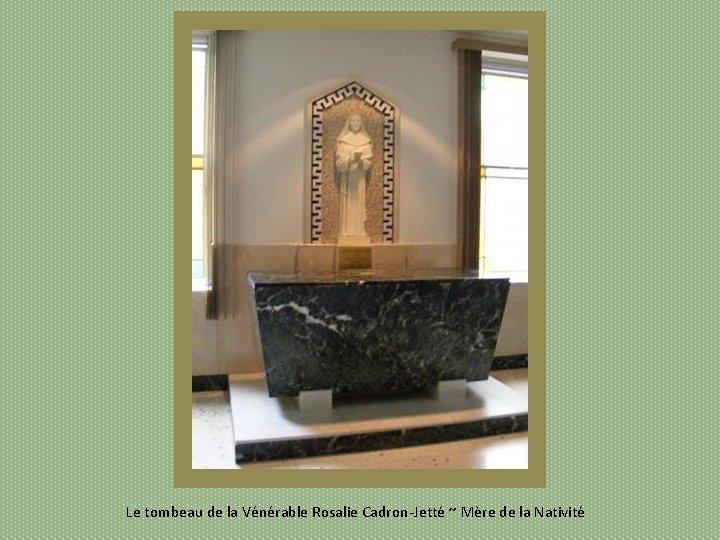 Le tombeau de la Vénérable Rosalie Cadron Jetté ~ Mère de la Nativité