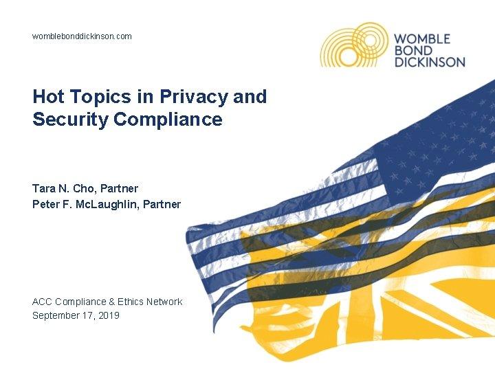 womblebonddickinson. com Hot Topics in Privacy and Security Compliance Tara N. Cho, Partner Peter