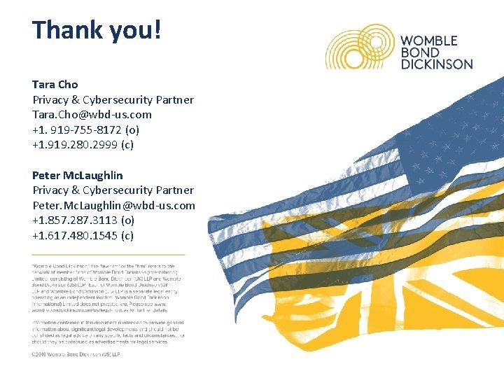 Thank you! Tara Cho Privacy & Cybersecurity Partner Tara. Cho@wbd-us. com +1. 919 -755