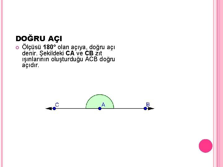 DOĞRU AÇI Ölçüsü 180° olan açıya, doğru açı denir. Şekildeki CA ve CB zıt