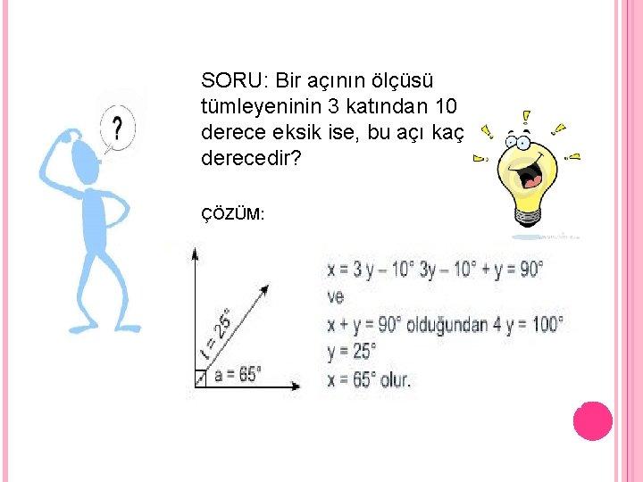 SORU: Bir açının ölçüsü tümleyeninin 3 katından 10 derece eksik ise, bu açı kaç