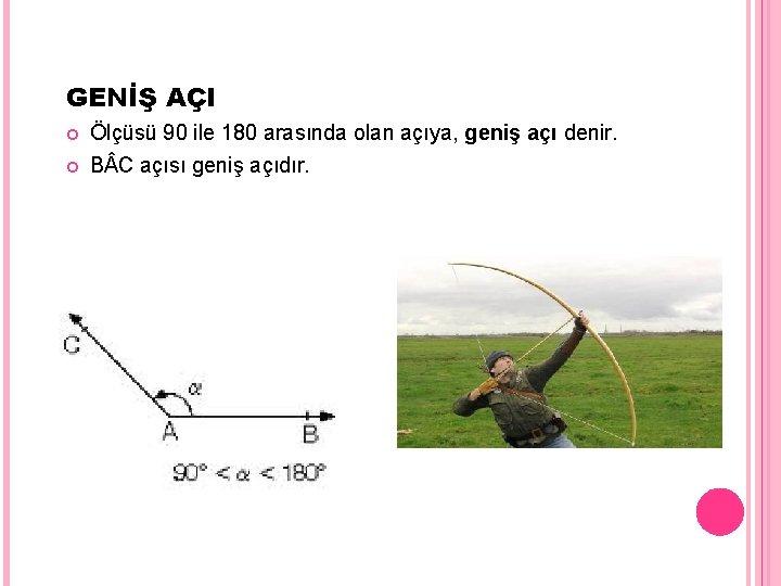 GENİŞ AÇI Ölçüsü 90 ile 180 arasında olan açıya, geniş açı denir. B C
