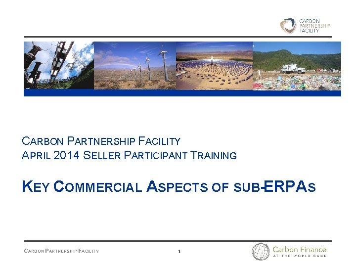CARBON PARTNERSHIP FACILITY APRIL 2014 SELLER PARTICIPANT TRAINING KEY COMMERCIAL ASPECTS OF SUB-ERPAS CARBON