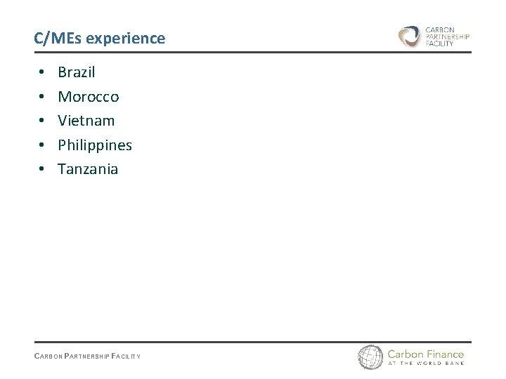 C/MEs experience • • • Brazil Morocco Vietnam Philippines Tanzania CARBON PARTNERSHIP FACILITY