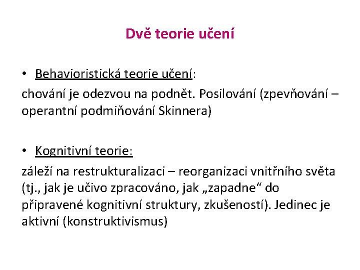 Dvě teorie učení • Behavioristická teorie učení: chování je odezvou na podnět. Posilování (zpevňování