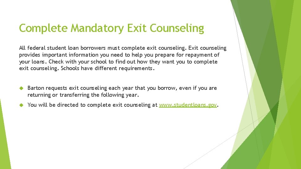 Complete Mandatory Exit Counseling All federal student loan borrowers must complete exit counseling. Exit