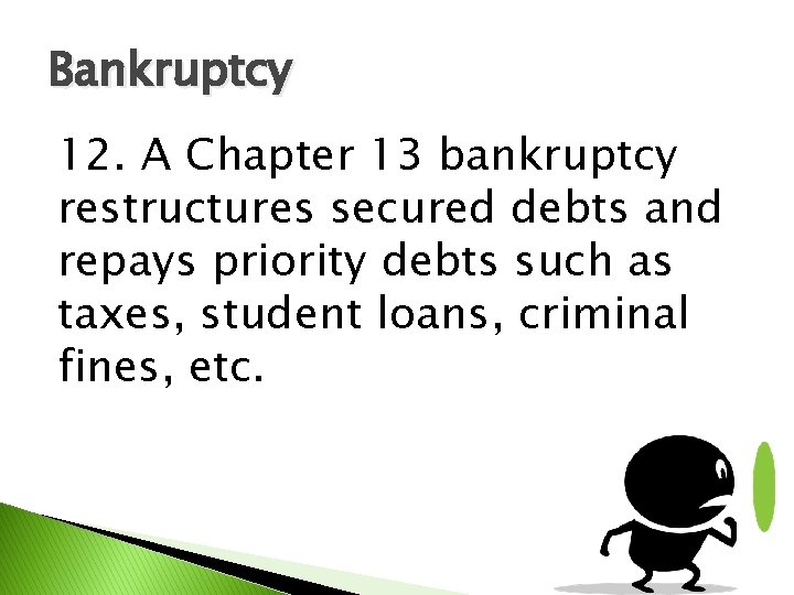 Bankruptcy 12. A Chapter 13 bankruptcy restructures secured debts and repays priority debts such