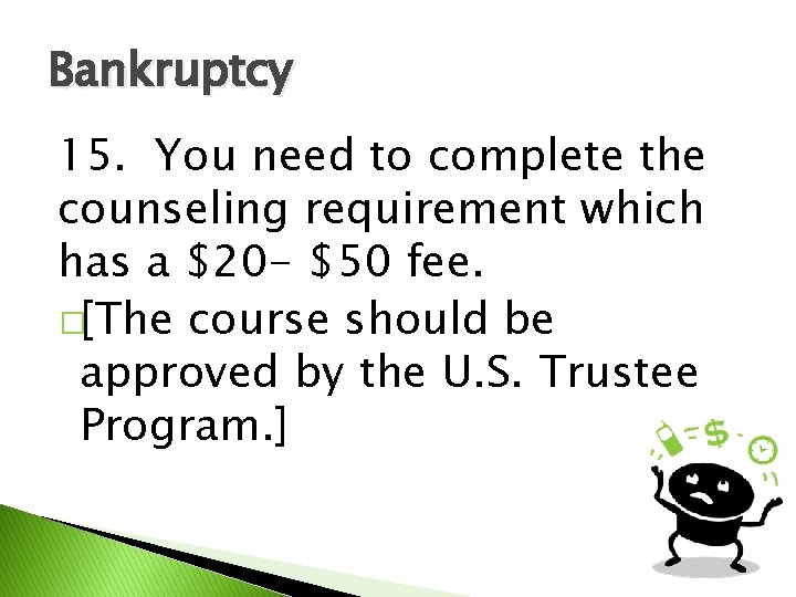 Bankruptcy 15. You need to complete the counseling requirement which has a $20 -