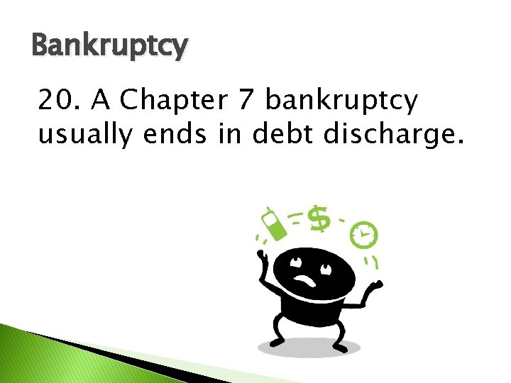 Bankruptcy 20. A Chapter 7 bankruptcy usually ends in debt discharge.