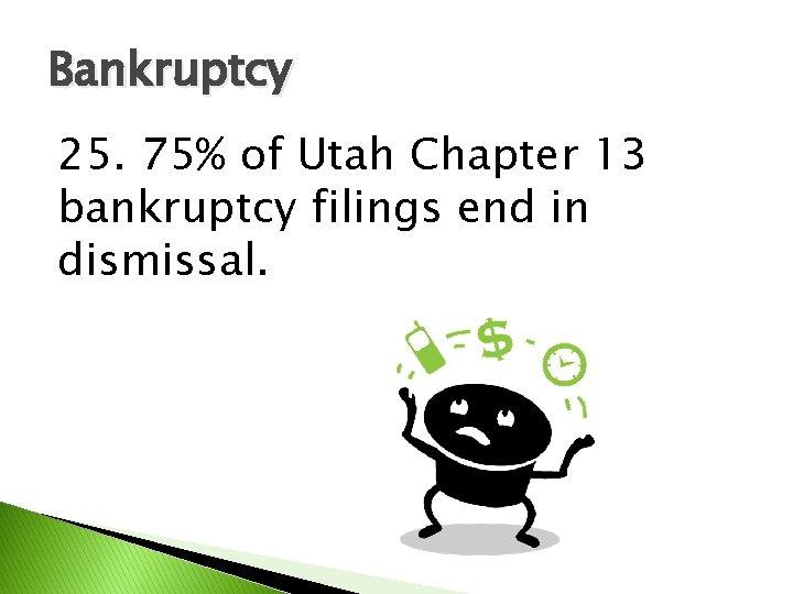 Bankruptcy 25. 75% of Utah Chapter 13 bankruptcy filings end in dismissal.