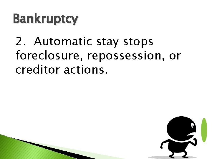 Bankruptcy 2. Automatic stay stops foreclosure, repossession, or creditor actions.