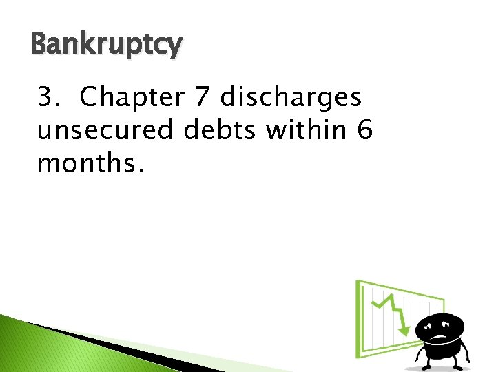 Bankruptcy 3. Chapter 7 discharges unsecured debts within 6 months.