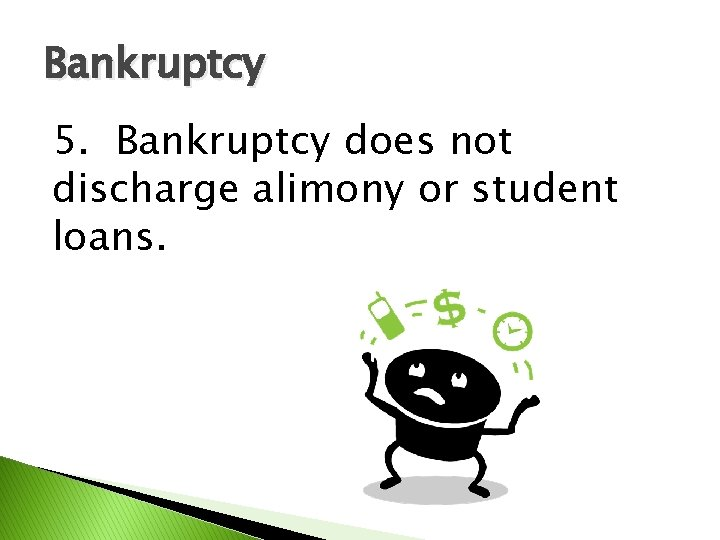 Bankruptcy 5. Bankruptcy does not discharge alimony or student loans.