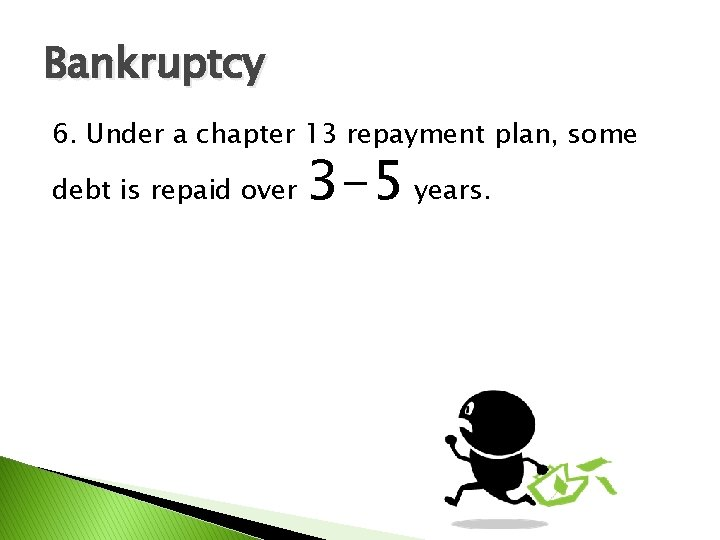 Bankruptcy 6. Under a chapter 13 repayment plan, some debt is repaid over 3