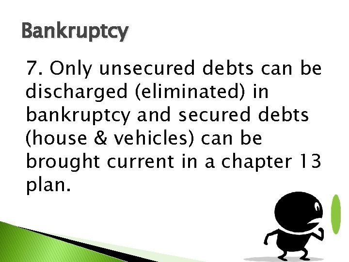 Bankruptcy 7. Only unsecured debts can be discharged (eliminated) in bankruptcy and secured debts