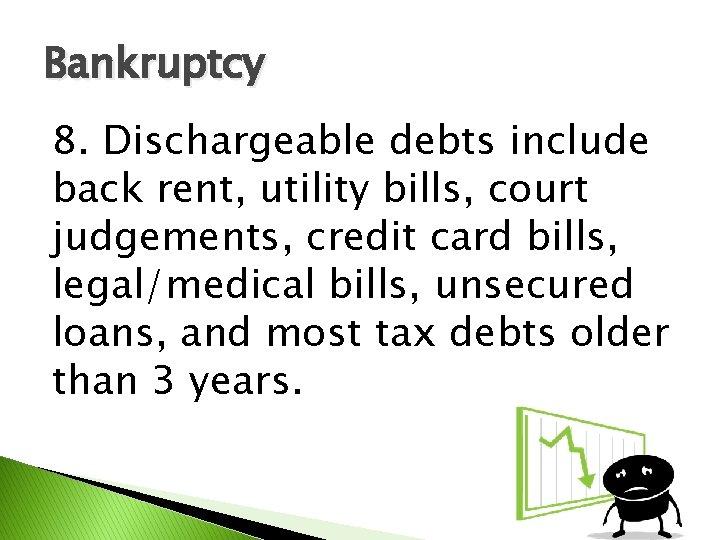 Bankruptcy 8. Dischargeable debts include back rent, utility bills, court judgements, credit card bills,
