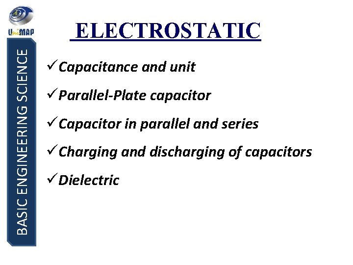 BASIC ENGINEERING SCIENCE ELECTROSTATIC üCapacitance and unit üParallel-Plate capacitor üCapacitor in parallel and series