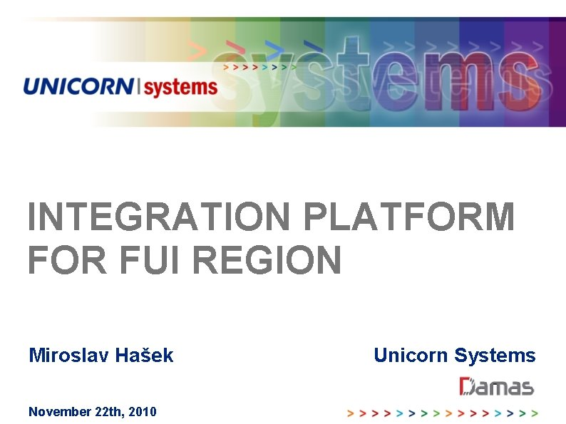 INTEGRATION PLATFORM FOR FUI REGION Miroslav Hašek November 22 th, 2010 Unicorn Systems