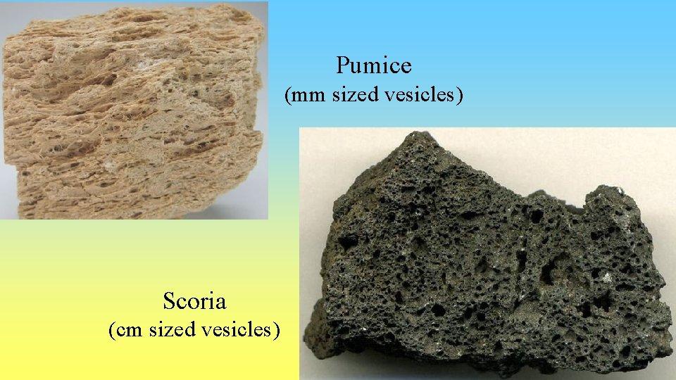 Pumice (mm sized vesicles) Scoria (cm sized vesicles)