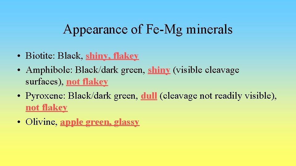Appearance of Fe-Mg minerals • Biotite: Black, shiny, flakey • Amphibole: Black/dark green, shiny