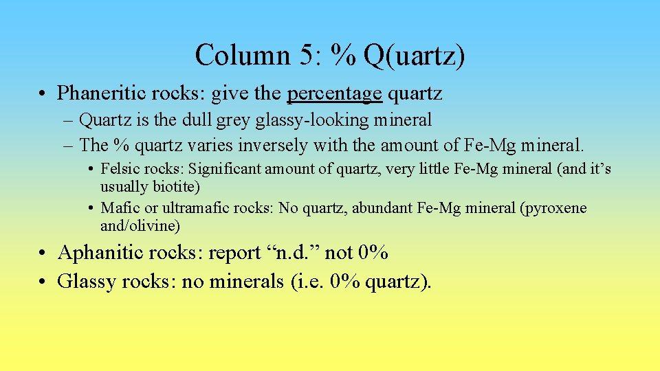 Column 5: % Q(uartz) • Phaneritic rocks: give the percentage quartz – Quartz is