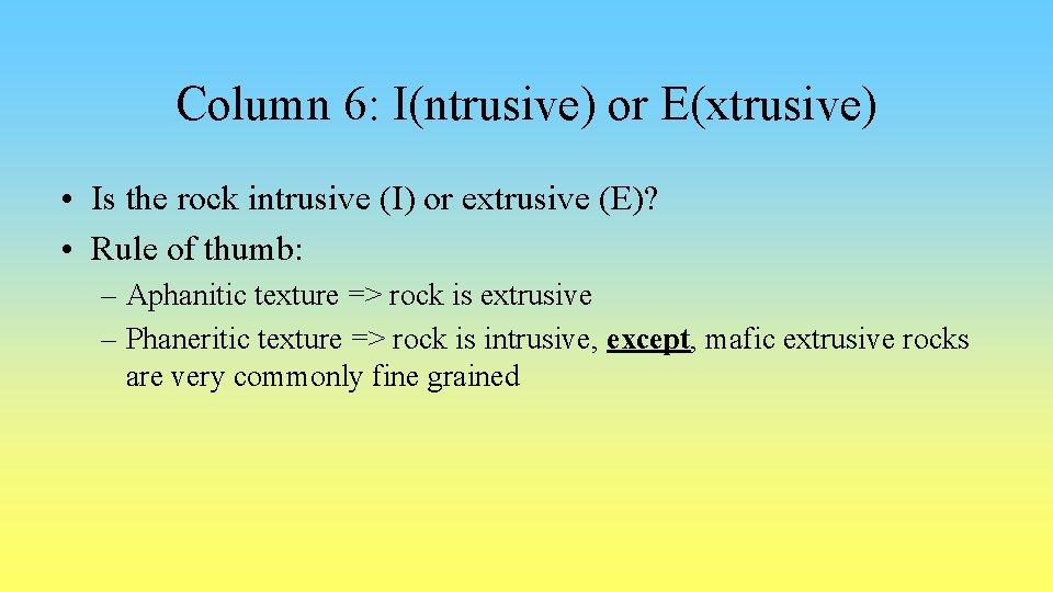 Column 6: I(ntrusive) or E(xtrusive) • Is the rock intrusive (I) or extrusive (E)?