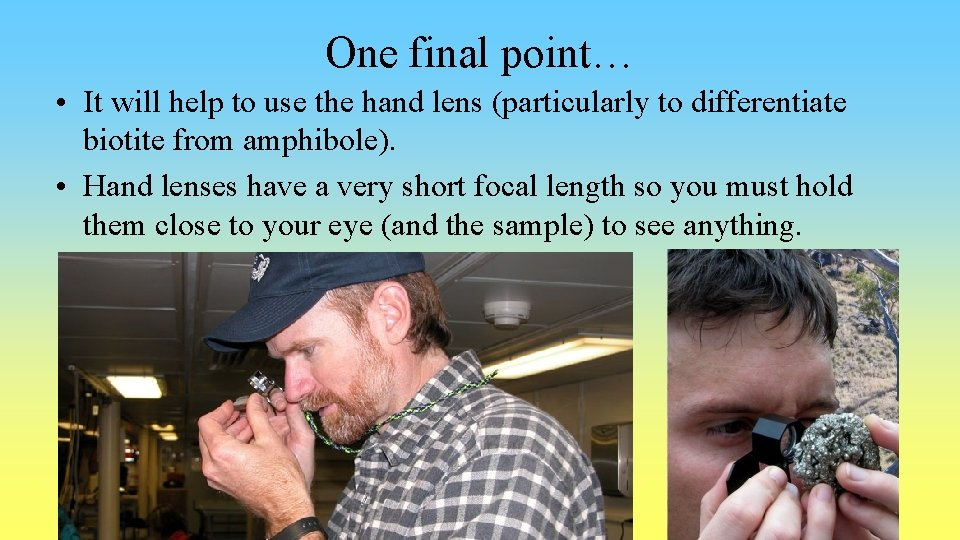 One final point… • It will help to use the hand lens (particularly to