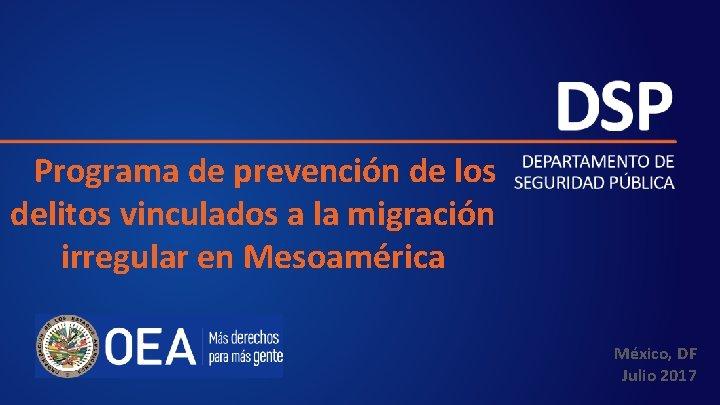 Programa de prevención de los delitos vinculados a la migración irregular en Mesoamérica México,