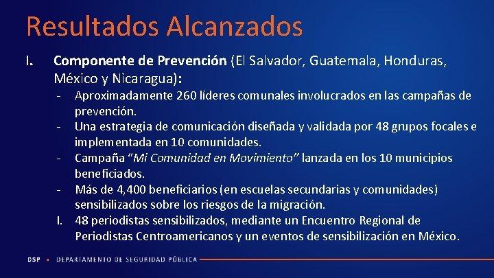 Resultados Alcanzados I. Componente de Prevención (El Salvador, Guatemala, Honduras, México y Nicaragua): -