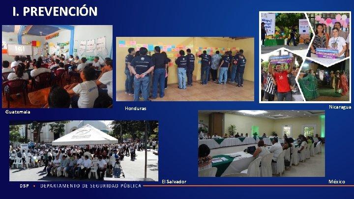 I. PREVENCIÓN Guatemala Nicaragua Honduras El Salvador México