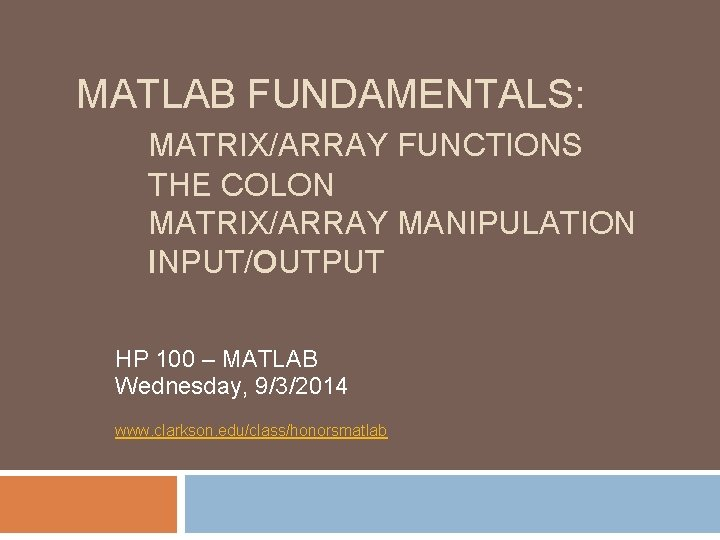 MATLAB FUNDAMENTALS: MATRIX/ARRAY FUNCTIONS THE COLON MATRIX/ARRAY MANIPULATION INPUT/OUTPUT HP 100 – MATLAB Wednesday,