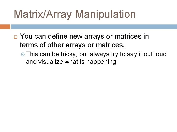 Matrix/Array Manipulation You can define new arrays or matrices in terms of other arrays