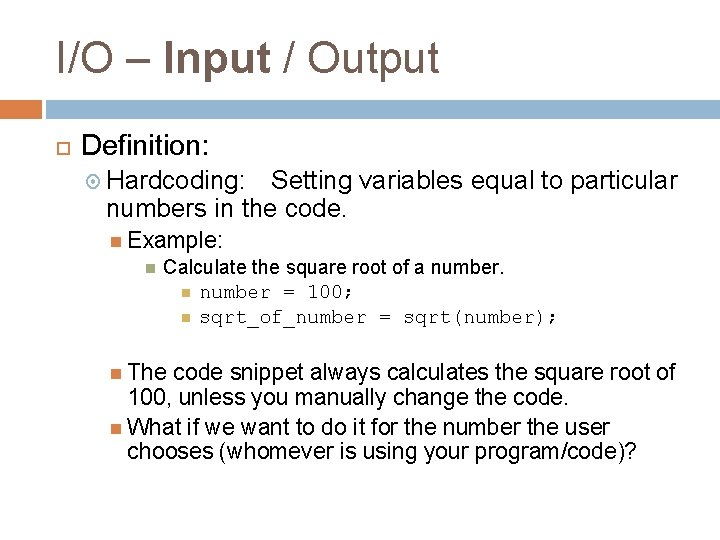 I/O – Input / Output Definition: Hardcoding: Setting variables equal to particular numbers in