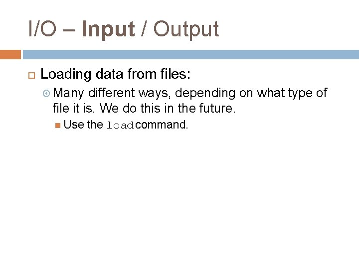 I/O – Input / Output Loading data from files: Many different ways, depending on