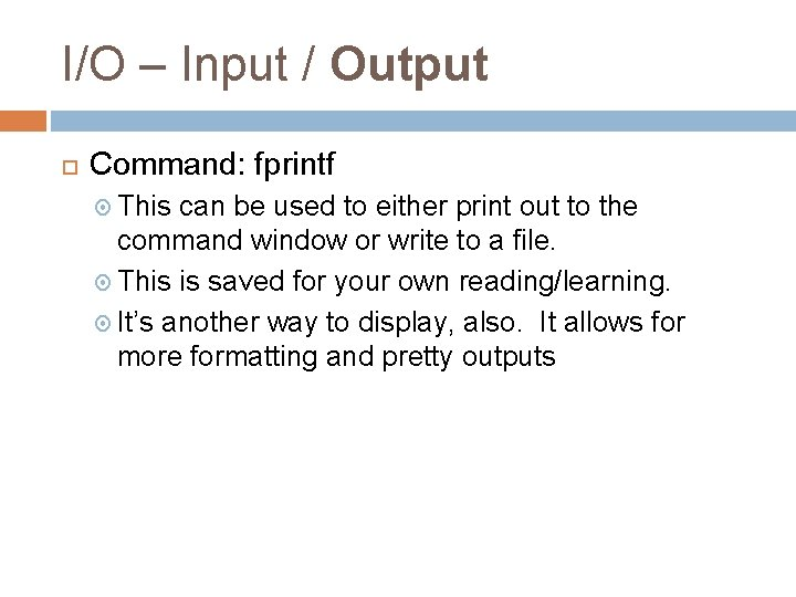 I/O – Input / Output Command: fprintf This can be used to either print