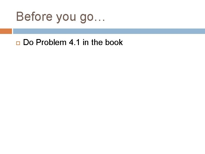Before you go… Do Problem 4. 1 in the book
