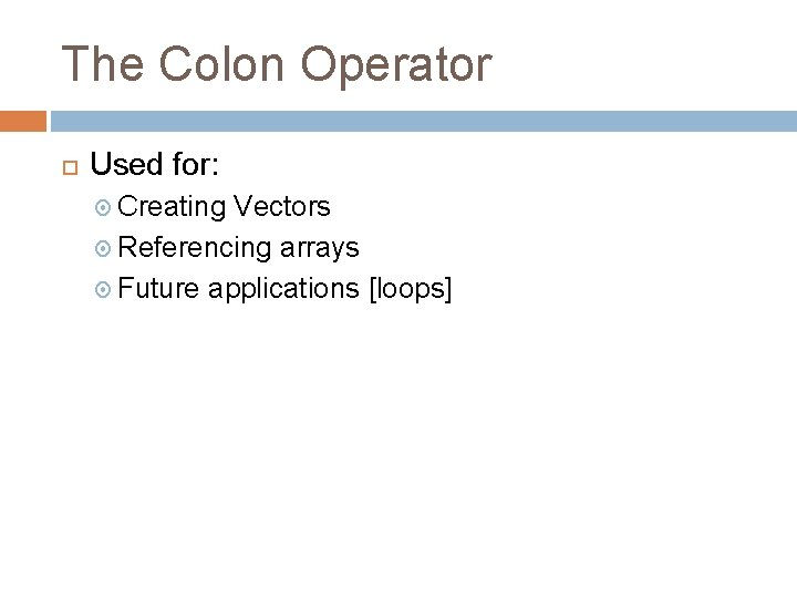 The Colon Operator Used for: Creating Vectors Referencing arrays Future applications [loops]