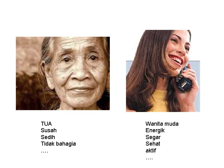 TUA Susah Sedih Tidak bahagia …. Wanita muda Energik Segar Sehat aktif ….